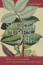 Secret Cures of Slaves : People, Plants, and Medicine in the Eighteenth-Century Atlantic World