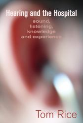Hearing and the Hospital : Sound, Listening, Knowledge and Experience