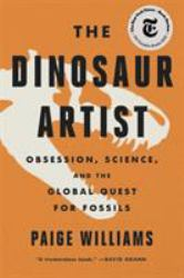 The Dinosaur Artist : Obsession, Science, and the Global Quest for Fossils
