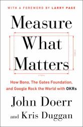 Measure What Matters : How Bono, the Gates Foundation, and Google Rock the World with OKRs