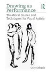 Drawing As Performance : Theatrical Games and Techniques for Visual Artists