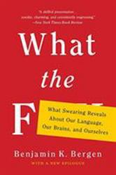 What the F : What Swearing Reveals about Our Language, Our Brains, and Ourselves