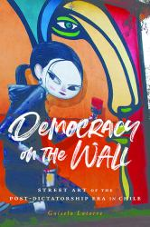 Democracy on the Wall : Street Art of the Post-Dictatorship Era in Chile