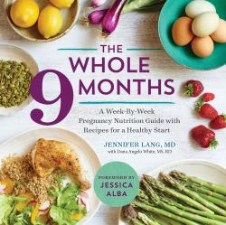The Whole 9 Months : A Week-By-Week Pregnancy Nutrition Guide with Recipes for a Healthy Start