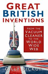 Great British Inventions : From the Vacuum Cleaner to the World Wide Web