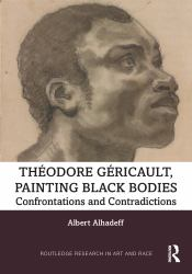 Theodore Gericault, Painting Black Bodies : Confrontations and Contradictions