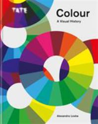 Colour: a Visual History : The Exploration of Colour from Newton to Pantone