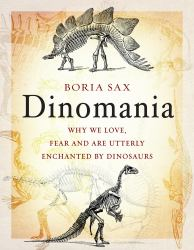 Dinomania : Why We Love, Fear and Are Utterly Enchanted by Dinosaurs