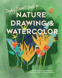 Peggy Dean's Guide to Nature Drawing and Watercolor : Learn to Sketch, Ink, and Paint Flowers, Plants, Tress, and Animals