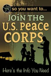 So You Want to Join the U. S. Peace Corps : Here's the Info You Need