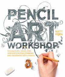 Pencil Art Workshop : Techniques, Ideas, and Inspiration for Drawing and Designing with Pencil