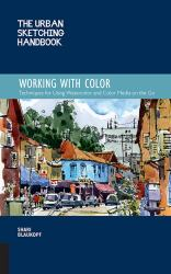 The Urban Sketching Handbook: Working with Color : Techniques for Using Watercolor and Color Media on the Go