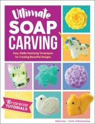 Ultimate Soap Carving : Easy, Oddly Satisfying Techniques for Creating Beautiful Designs--40+ Step-By-Step Tutorials