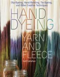Hand Dyeing Yarn and Fleece : Custom-Color Your Favorite Fibers with Dip-Dyeing, Hand-Painting, Tie-Dyeing, and Other Creative Techniques