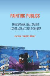 Painting Publics : Transnational Legal Graffiti Scenes As Spaces for Encounter