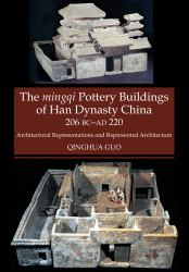 Mingqi Pottery Buildings of Han Dynasty China 206 BC AD 220 : Architectural Representations and Represented Architecture