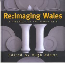 Re - Imaging Wales : A Yearbook of the Visual Arts in Wales