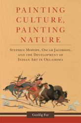 Painting Culture, Painting Nature : Stephen Mopope, Oscar Jacobson, and the Development of Indian Art in Oklahoma