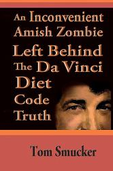 An Inconvenient Amish Zombie Left Behind the Da Vinci Diet Code Truth