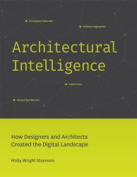 Architectural Intelligence : How Designers, Tinkerers, and Architects Created the Digital Landscape
