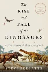 The Rise and Fall of the Dinosaurs : A New History of Their Lost World
