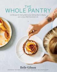 The Whole Pantry : 100 Recipes for Eating Deliciously, Getting Back to Basics, and Living a Well-Nourished Life