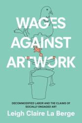 Wages Against Artwork : Decommodified Labor and the Claims of Socially Engaged Art