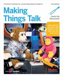 Making Things Talk : Using Sensors, Networks, and Arduino to See, Hear, and Feel Your World