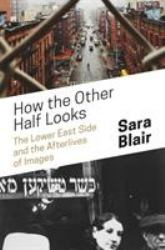 How the Other Half Looks : The Lower East Side and the Afterlives of Images
